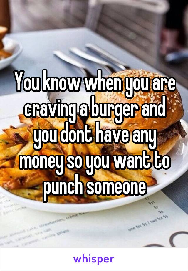 You know when you are craving a burger and you dont have any money so you want to punch someone