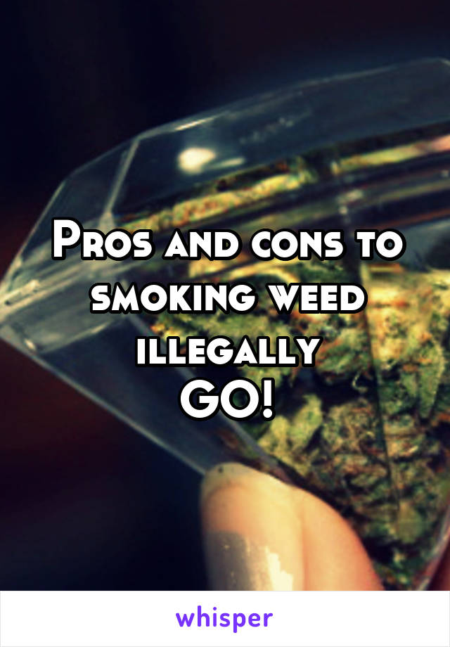 Pros and cons to smoking weed illegally GO!