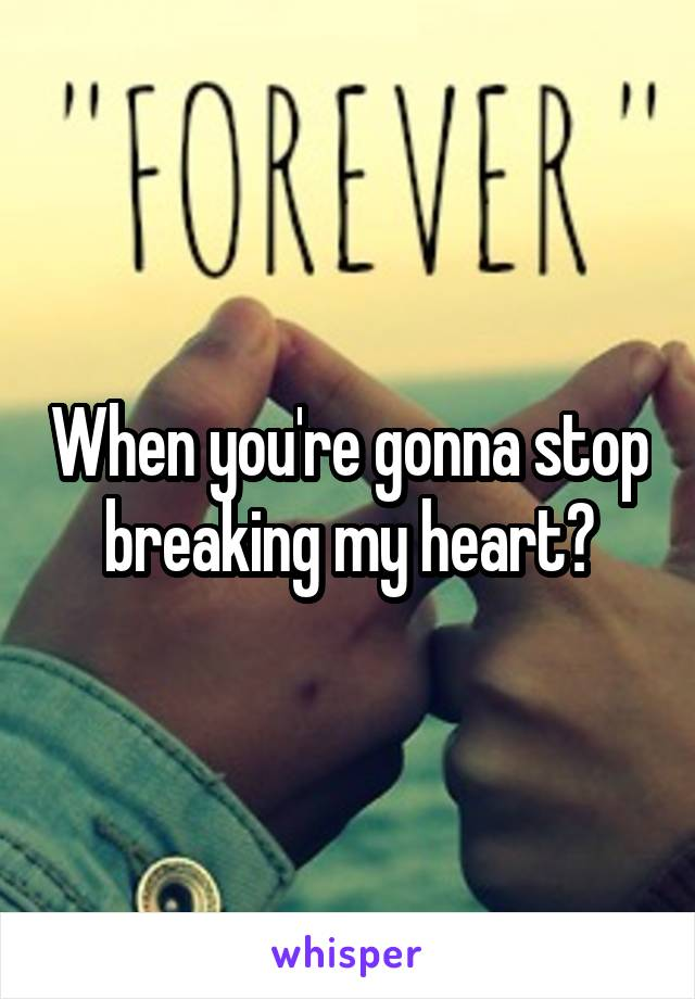 When you're gonna stop breaking my heart?