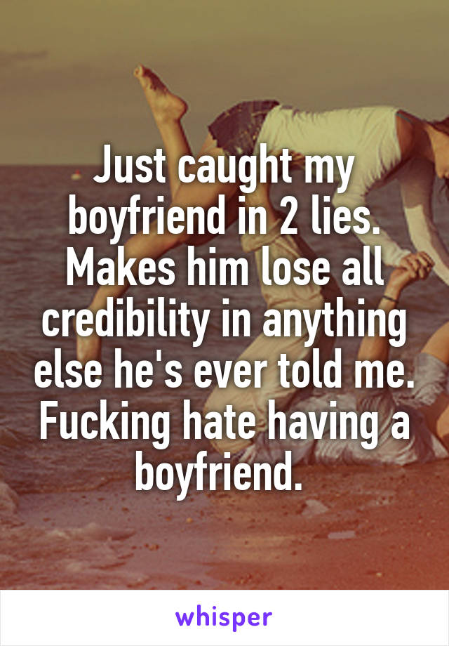 Just caught my boyfriend in 2 lies. Makes him lose all credibility in anything else he's ever told me. Fucking hate having a boyfriend.