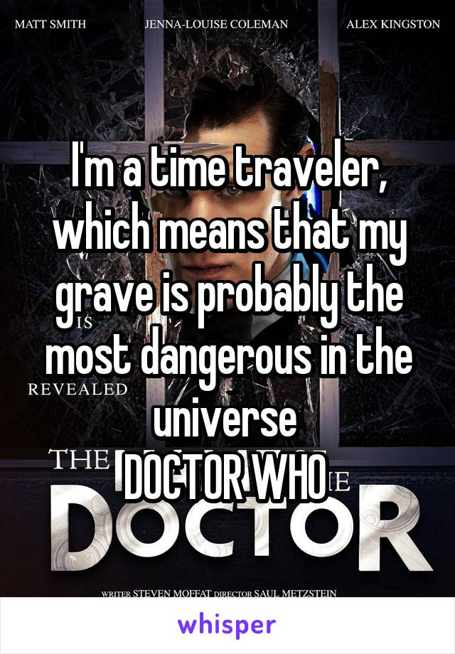 I'm a time traveler, which means that my grave is probably the most dangerous in the universe  DOCTOR WHO