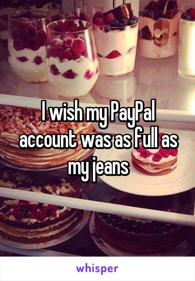 I wish my PayPal account was as full as my jeans