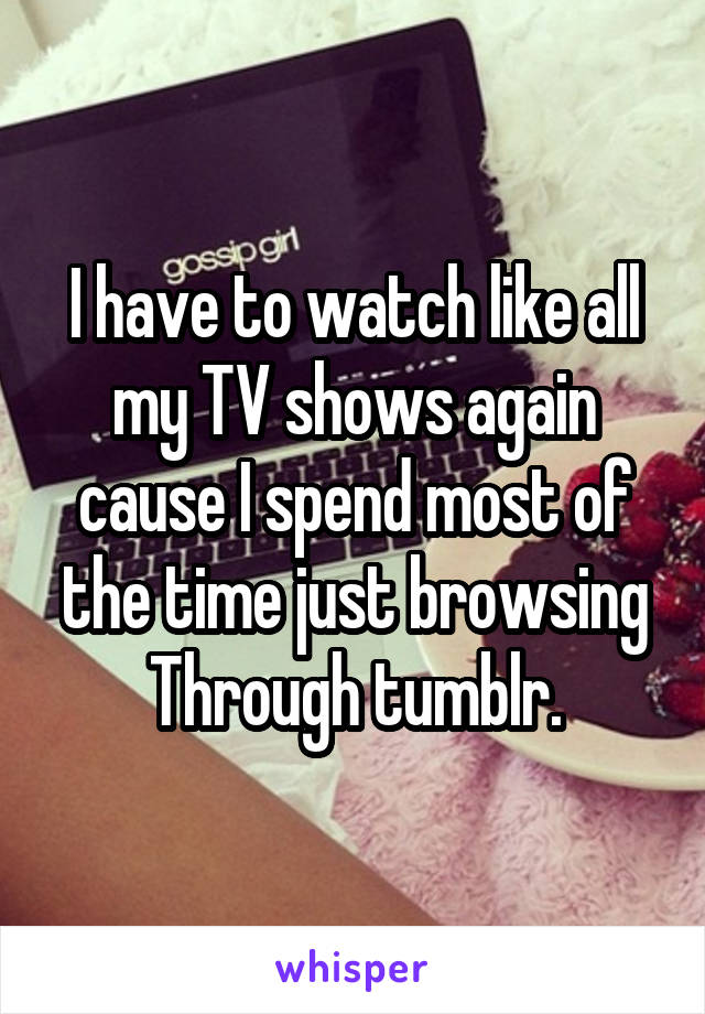 I have to watch like all my TV shows again cause I spend most of the time just browsing Through tumblr.