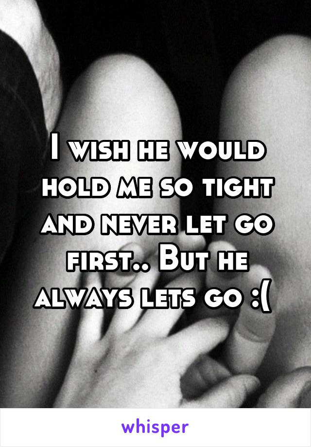 I wish he would hold me so tight and never let go first.. But he always lets go :(