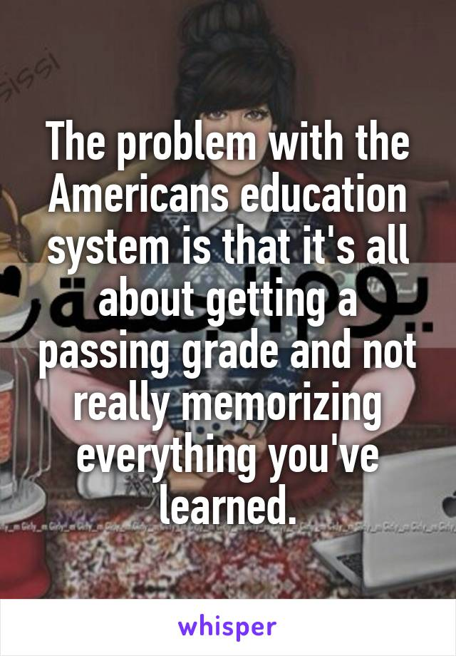 The problem with the Americans education system is that it's all about getting a passing grade and not really memorizing everything you've learned.