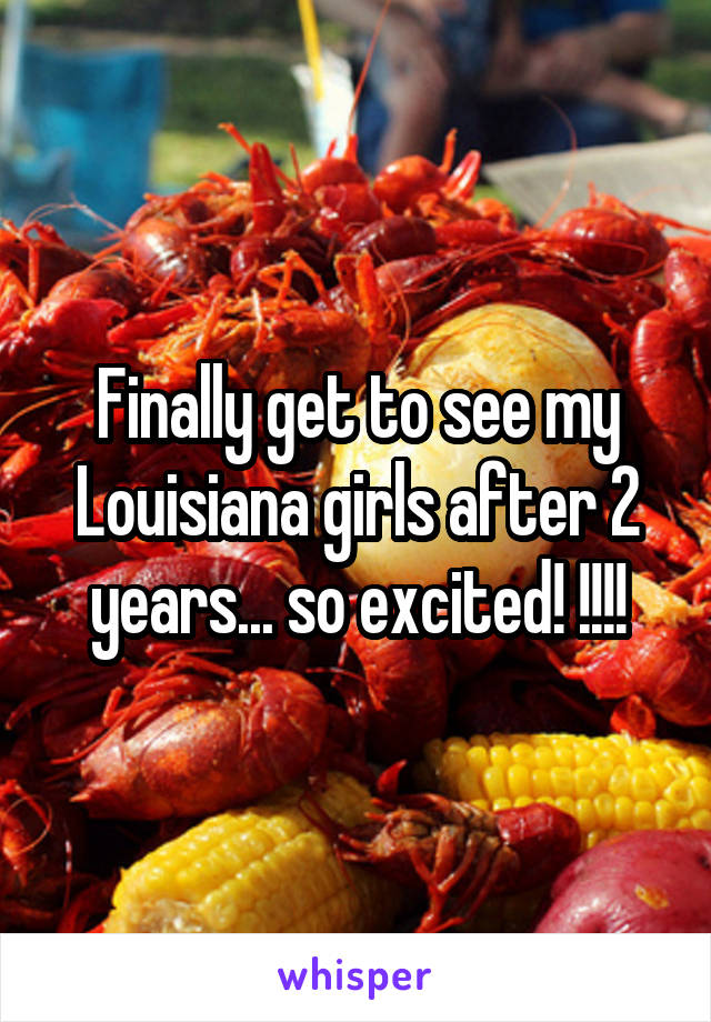 Finally get to see my Louisiana girls after 2 years... so excited! !!!!