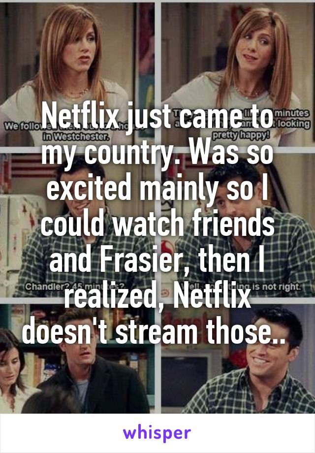 Netflix just came to my country. Was so excited mainly so I could watch friends and Frasier, then I realized, Netflix doesn't stream those..