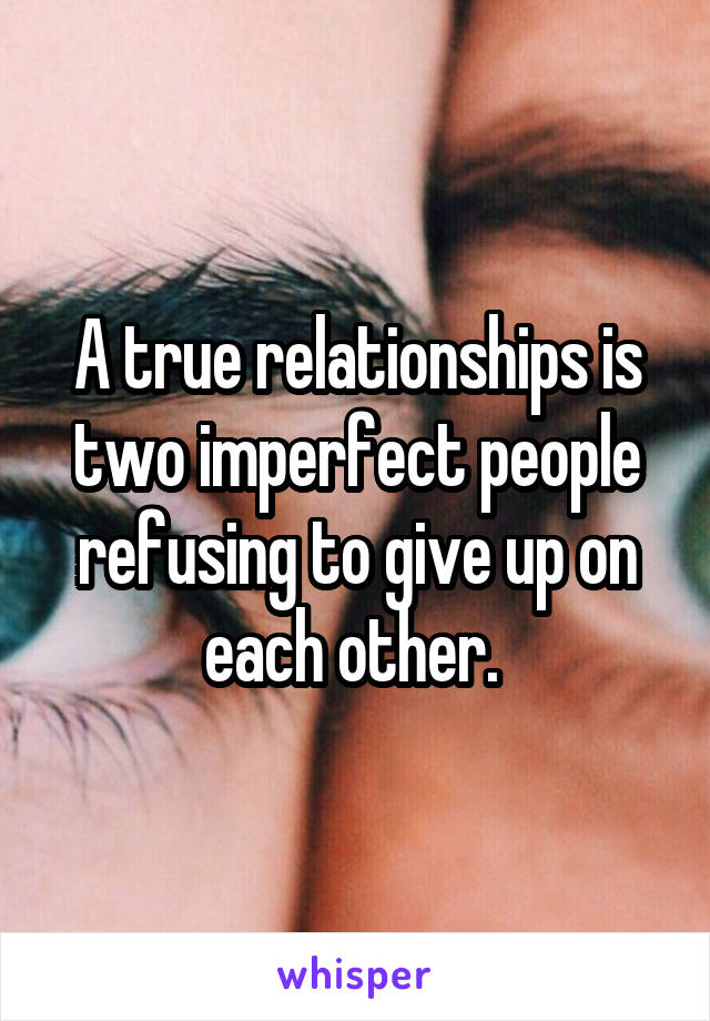A true relationships is two imperfect people refusing to give up on each other.