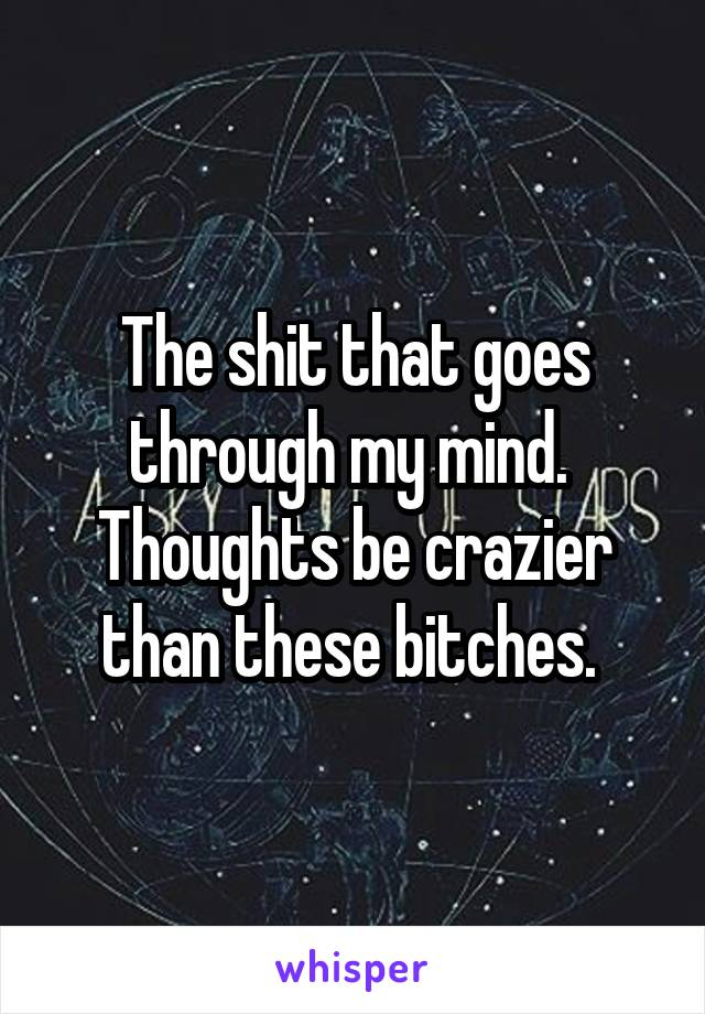 The shit that goes through my mind.  Thoughts be crazier than these bitches.