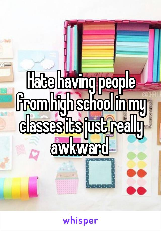 Hate having people from high school in my classes its just really awkward