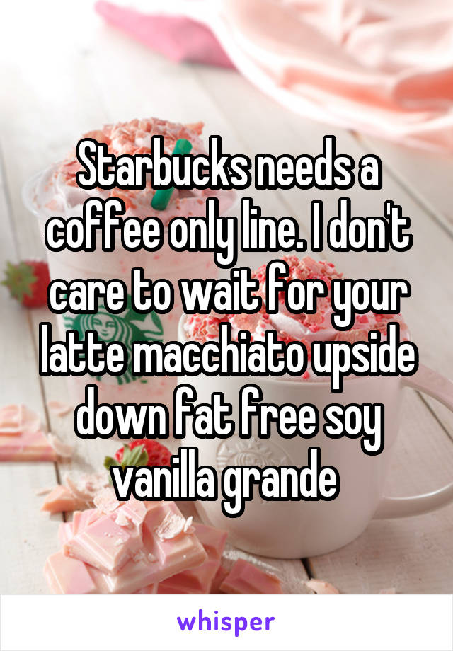 Starbucks needs a coffee only line. I don't care to wait for your latte macchiato upside down fat free soy vanilla grande