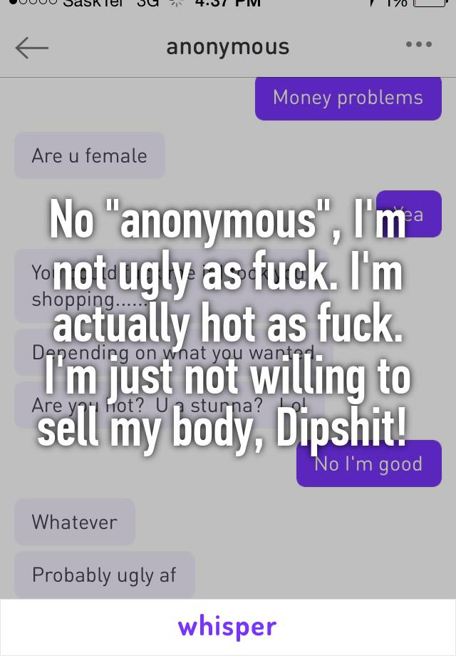 "No ""anonymous"", I'm not ugly as fuck. I'm actually hot as fuck. I'm just not willing to sell my body, Dipshit!"