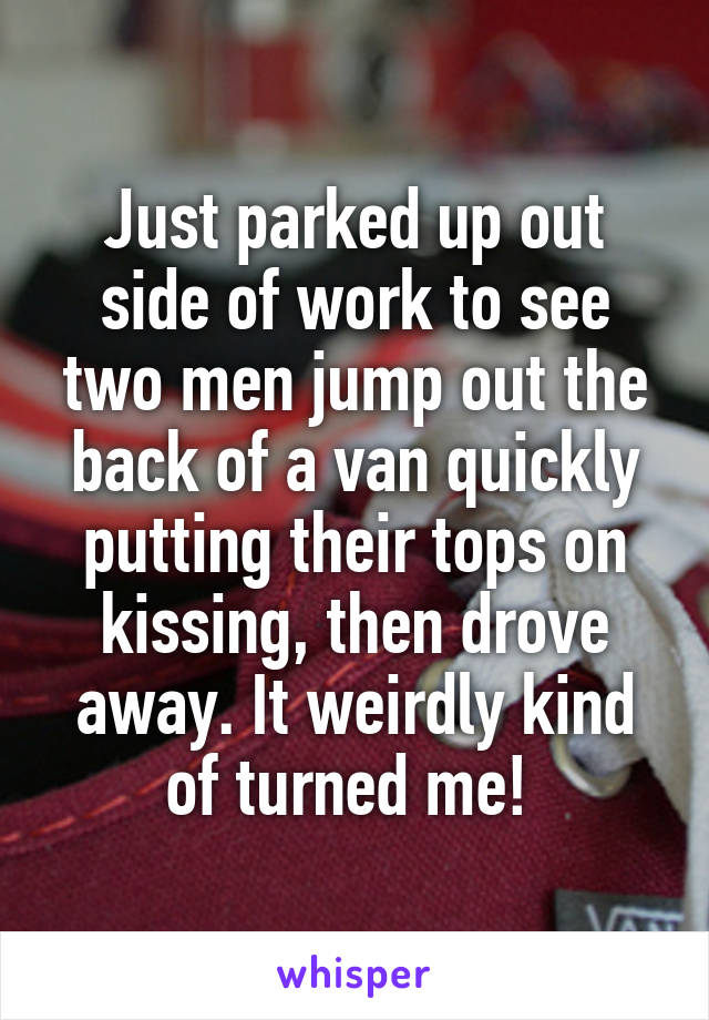 Just parked up out side of work to see two men jump out the back of a van quickly putting their tops on kissing, then drove away. It weirdly kind of turned me!