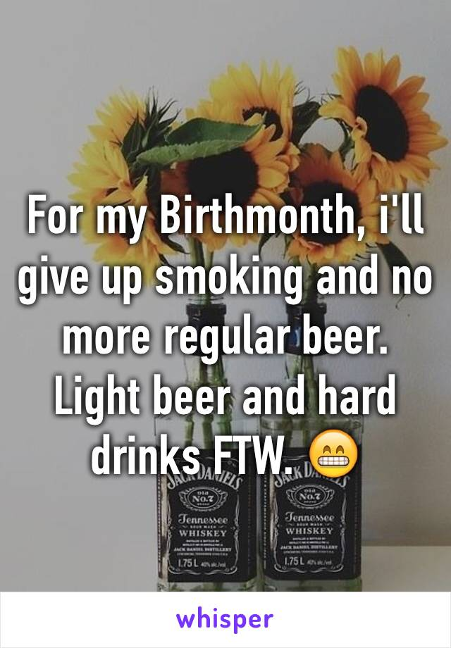 For my Birthmonth, i'll give up smoking and no more regular beer. Light beer and hard drinks FTW. 😁