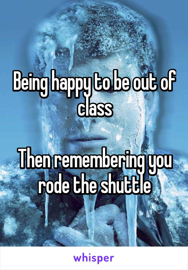 Being happy to be out of class  Then remembering you rode the shuttle