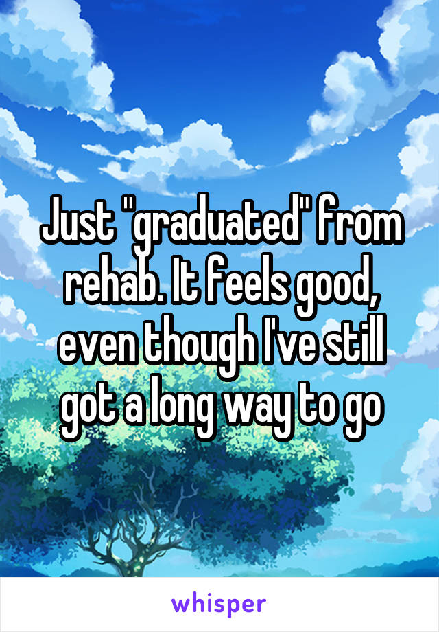 """Just """"graduated"""" from rehab. It feels good, even though I've still got a long way to go"""