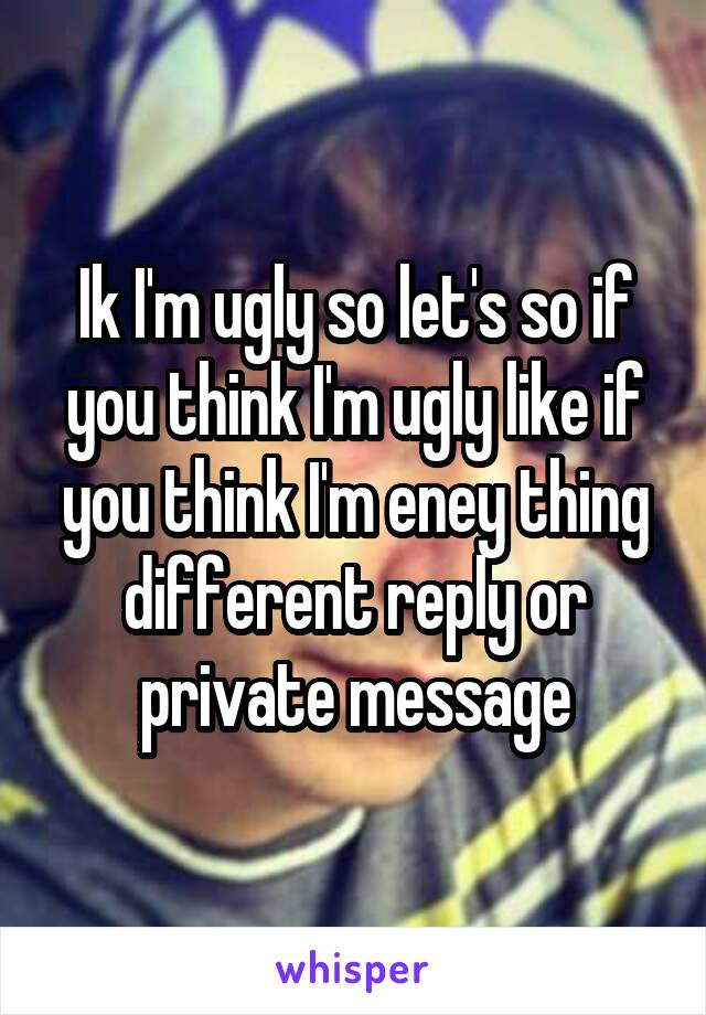 Ik I'm ugly so let's so if you think I'm ugly like if you think I'm eney thing different reply or private message