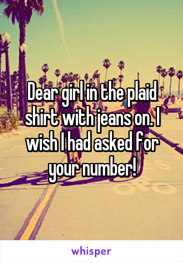 Dear girl in the plaid shirt with jeans on. I wish I had asked for your number!