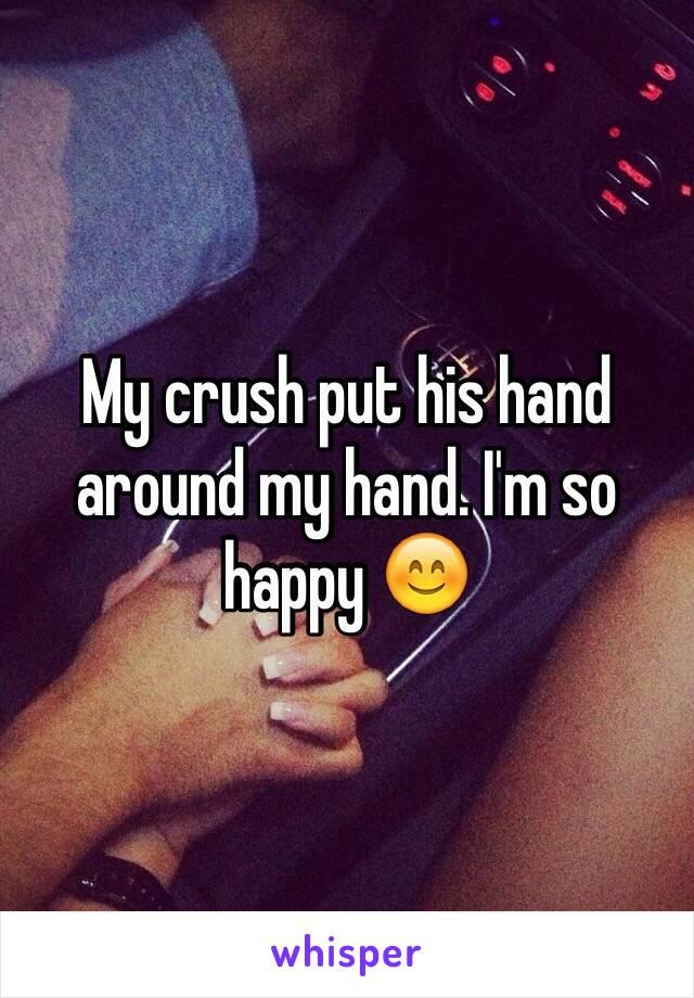 My crush put his hand around my hand. I'm so happy 😊