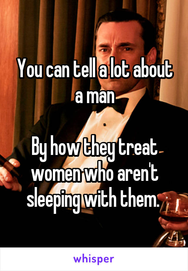 You can tell a lot about a man  By how they treat women who aren't sleeping with them.