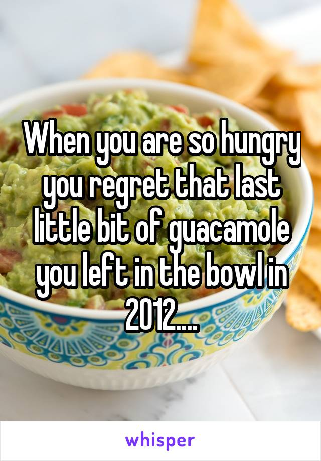 When you are so hungry you regret that last little bit of guacamole you left in the bowl in 2012....