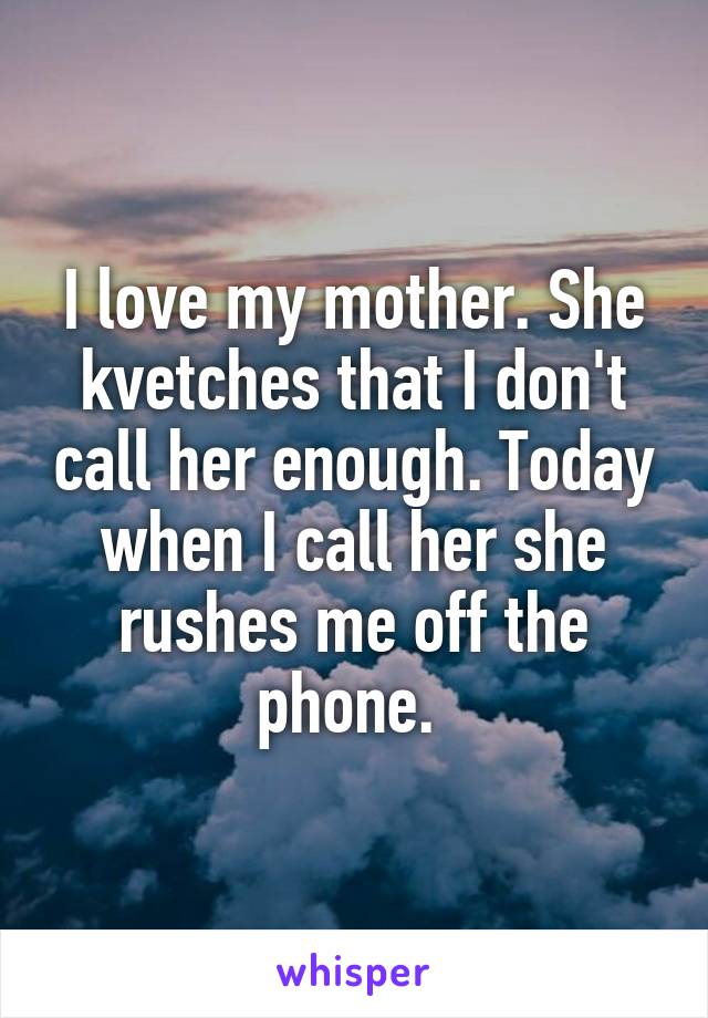 I love my mother. She kvetches that I don't call her enough. Today when I call her she rushes me off the phone.