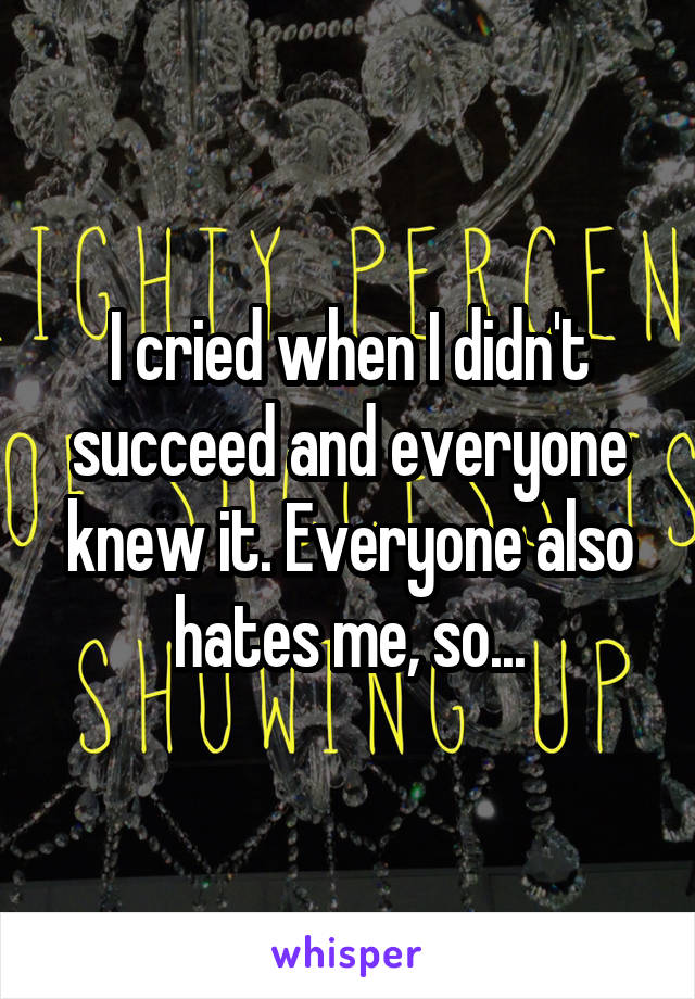 I cried when I didn't succeed and everyone knew it. Everyone also hates me, so...