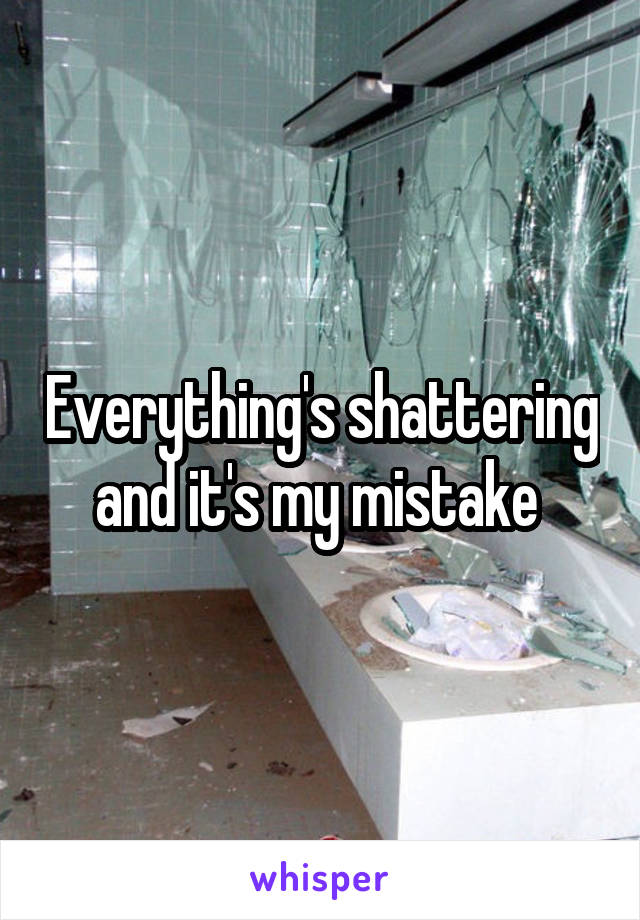 Everything's shattering and it's my mistake