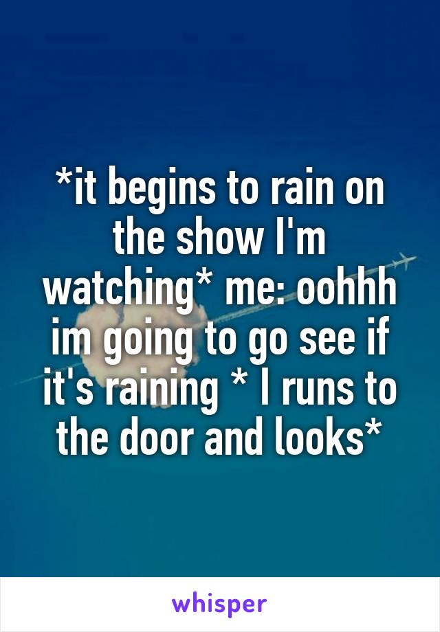 *it begins to rain on the show I'm watching* me: oohhh im going to go see if it's raining * I runs to the door and looks*