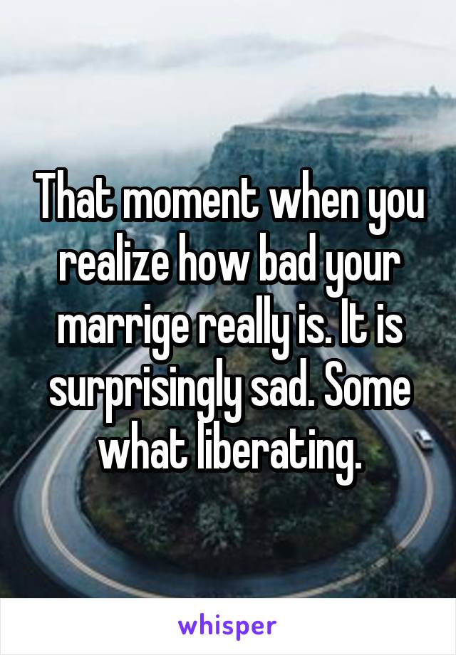 That moment when you realize how bad your marrige really is. It is surprisingly sad. Some what liberating.
