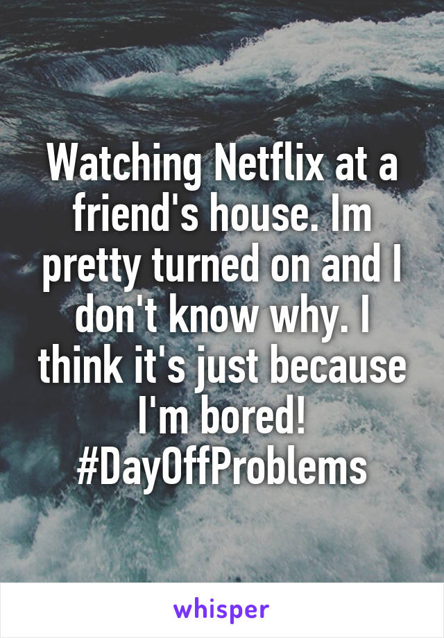 Watching Netflix at a friend's house. Im pretty turned on and I don't know why. I think it's just because I'm bored! #DayOffProblems