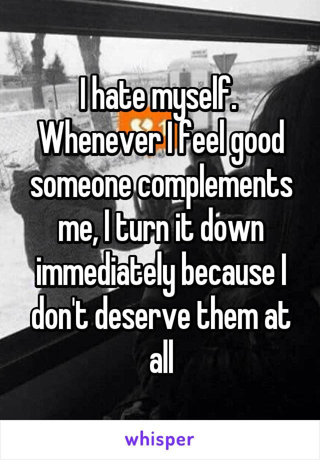 I hate myself.  Whenever I feel good someone complements me, I turn it down immediately because I don't deserve them at all