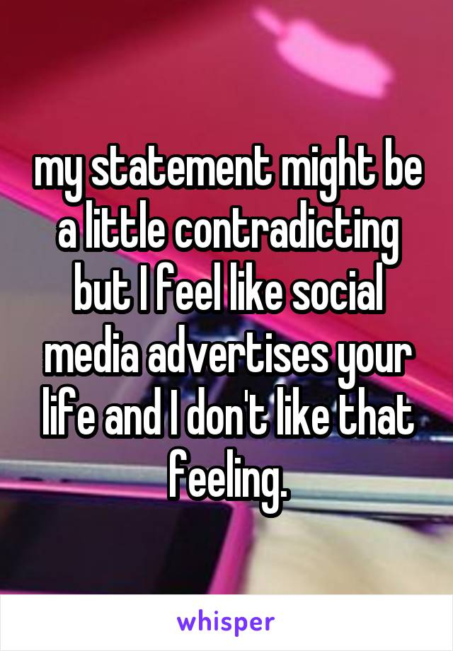 my statement might be a little contradicting but I feel like social media advertises your life and I don't like that feeling.