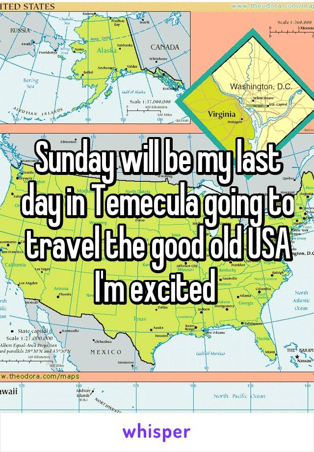 Sunday will be my last day in Temecula going to travel the good old USA I'm excited