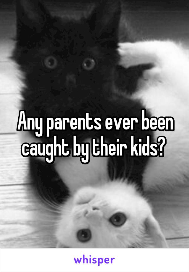 Any parents ever been caught by their kids?