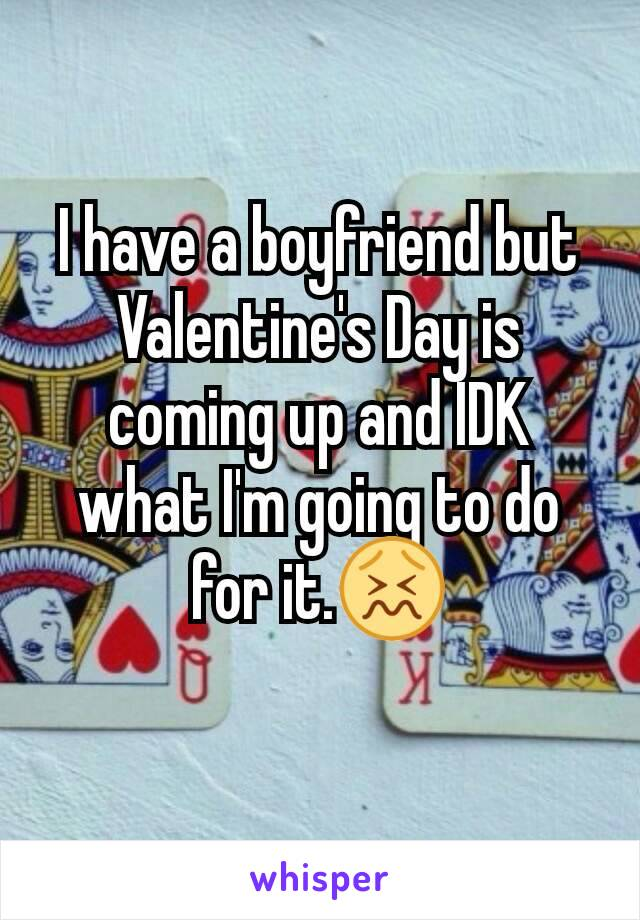 I have a boyfriend but Valentine's Day is coming up and IDK what I'm going to do for it.😖