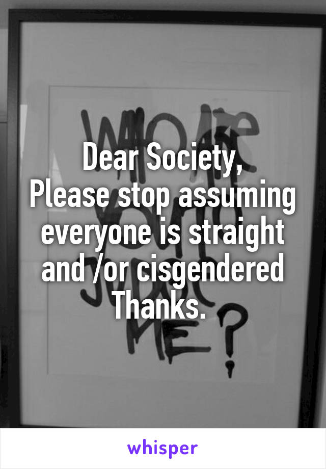Dear Society, Please stop assuming everyone is straight and /or cisgendered Thanks.