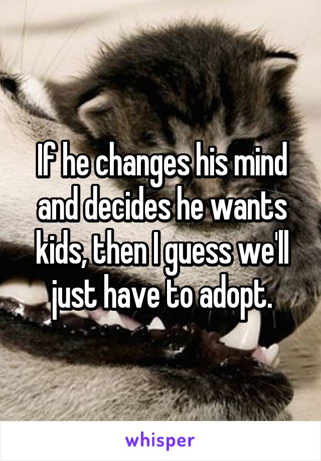 If he changes his mind and decides he wants kids, then I guess we'll just have to adopt.