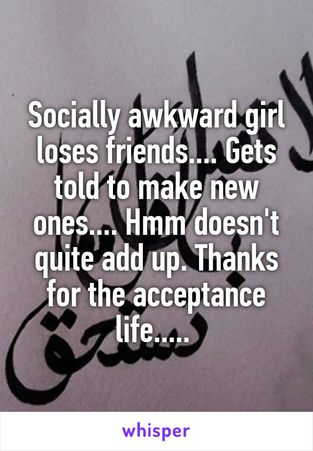 Socially awkward girl loses friends.... Gets told to make new ones.... Hmm doesn't quite add up. Thanks for the acceptance life.....