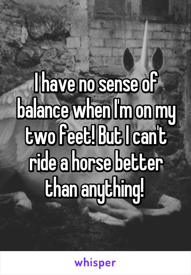 I have no sense of balance when I'm on my two feet! But I can't ride a horse better than anything!