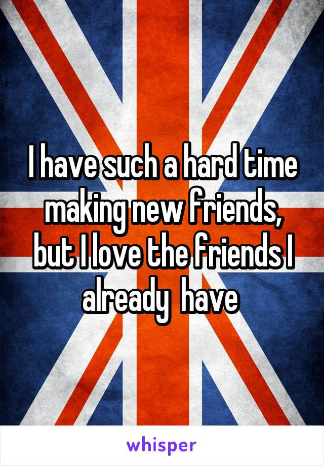 I have such a hard time making new friends, but I love the friends I already  have