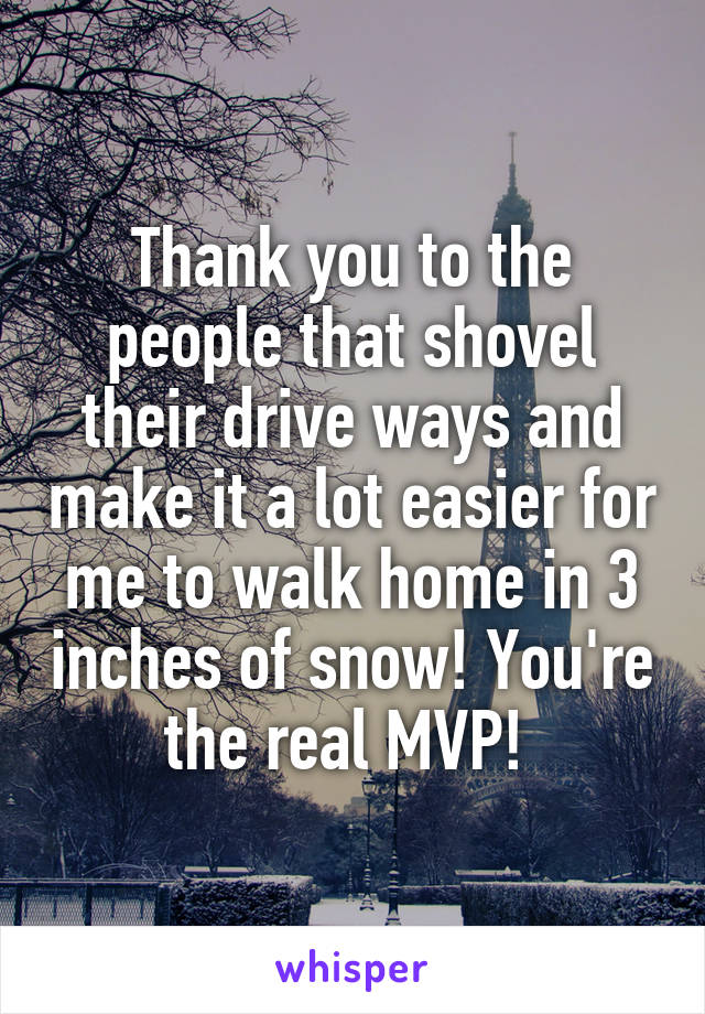 Thank you to the people that shovel their drive ways and make it a lot easier for me to walk home in 3 inches of snow! You're the real MVP!