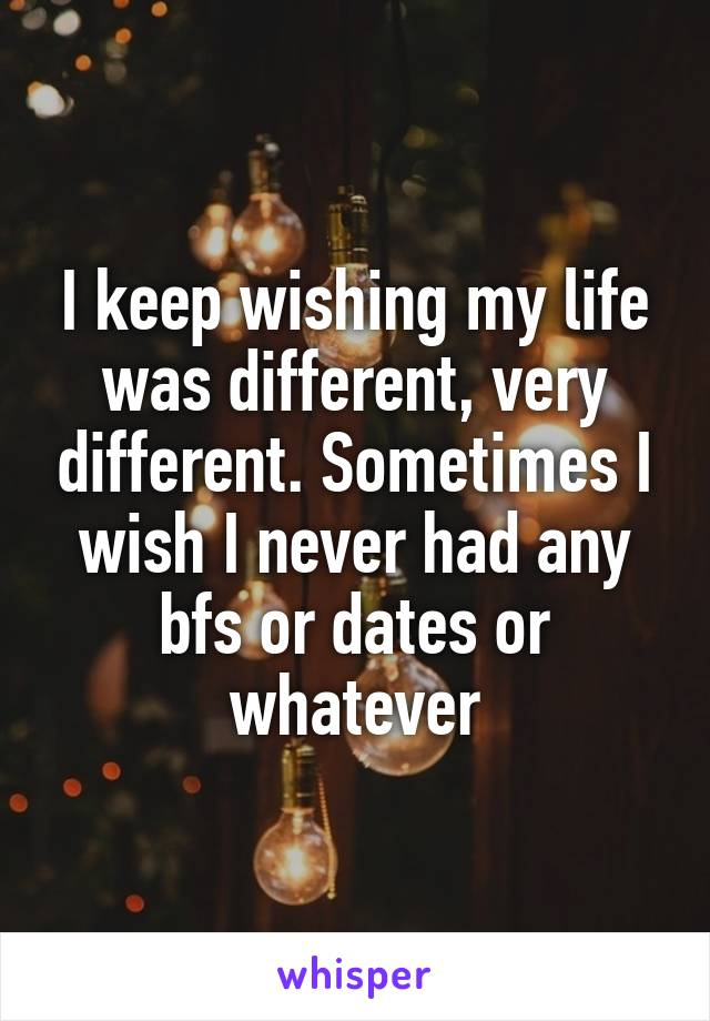 I keep wishing my life was different, very different. Sometimes I wish I never had any bfs or dates or whatever
