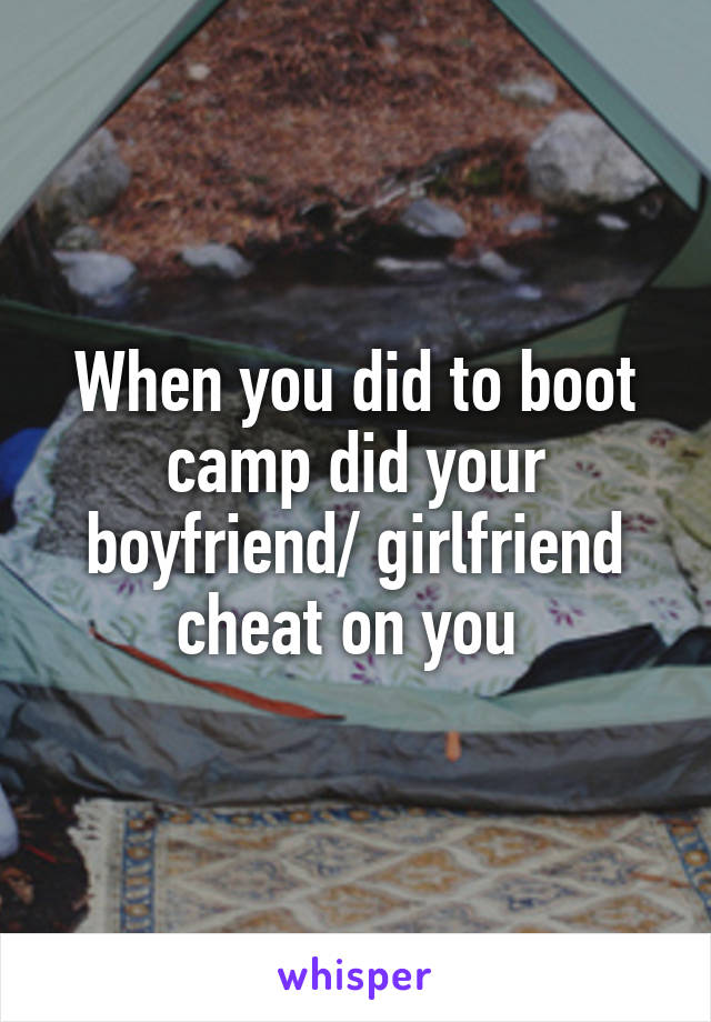 When you did to boot camp did your boyfriend/ girlfriend cheat on you