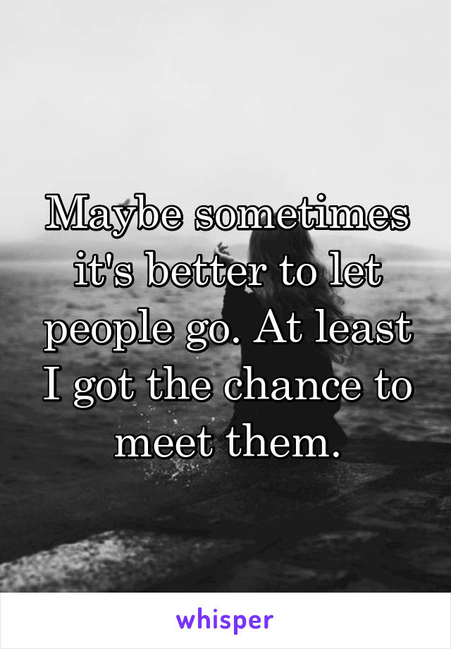 Maybe sometimes it's better to let people go. At least I got the chance to meet them.