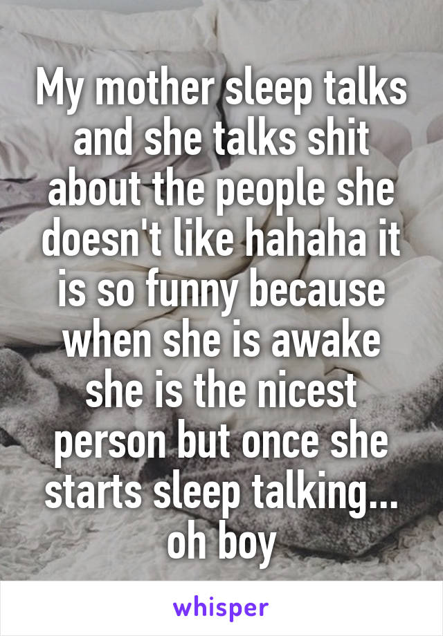 My mother sleep talks and she talks shit about the people she doesn't like hahaha it is so funny because when she is awake she is the nicest person but once she starts sleep talking... oh boy