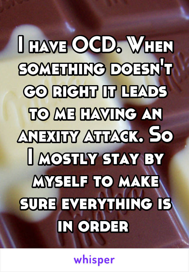 I have OCD. When something doesn't go right it leads to me having an anexity attack. So I mostly stay by myself to make sure everything is in order