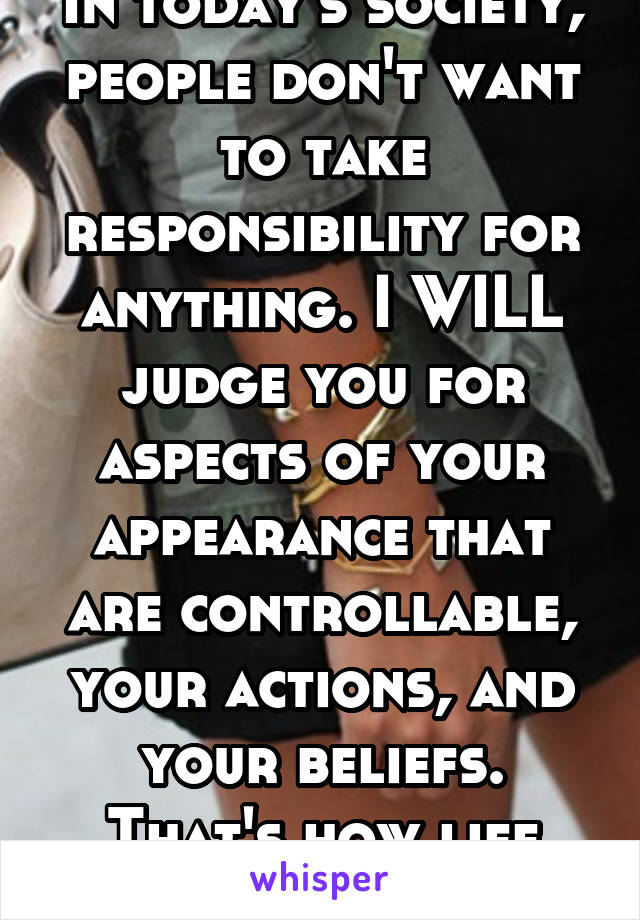 In today's society, people don't want to take responsibility for anything. I WILL judge you for aspects of your appearance that are controllable, your actions, and your beliefs. That's how life works.