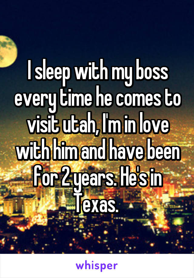 I sleep with my boss every time he comes to visit utah, I'm in love with him and have been for 2 years. He's in Texas.