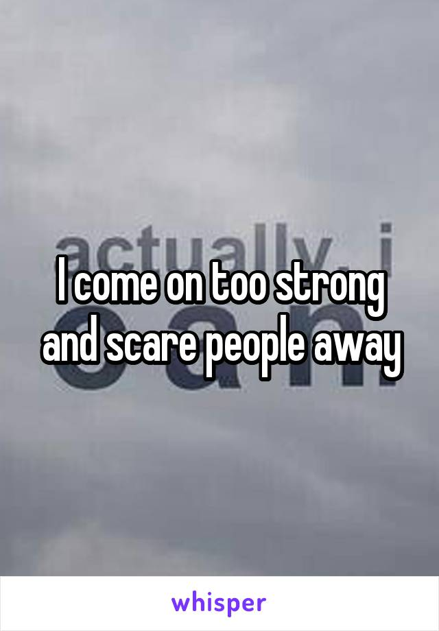 I come on too strong and scare people away